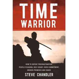 Time Warrior: How to defeat procrastination, people-pleasing, self-doubt, over-commitment, broken promises and chaos by Steve Chandler - EBOOK