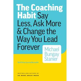 The Coaching Habit: Say Less, Ask More & Change the Way You Lead Forever by Michael Bungay Stanier - EBOOK