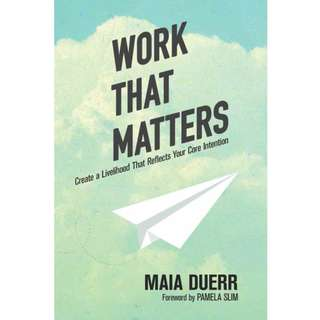 Work That Matters: Create a Livelihood That Reflects Your Core Intention by Maia Duerr - EBOOK