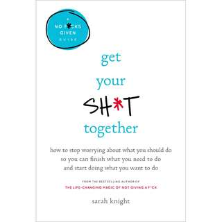 Get Your Sh*t Together: How to Stop Worrying About What You Should Do So You Can Finish What You Need to Do and Start Doing What You Want to Do by Sarah Knight - EBOOK