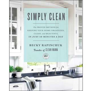 Simply Clean: The Proven Method for Keeping Your Home Organized, Clean, and Beautiful in Just 10 Minutes a Day by Becky Rapinchuk - EBOOK
