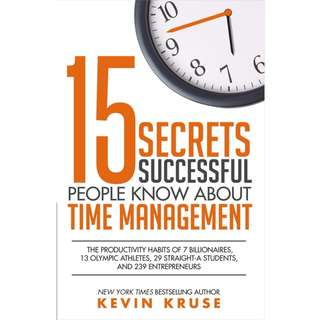 15 Secrets Successful People Know About Time Management: The Productivity Habits of 7 Billionaires, 13 Olympic Athletes, 29 Straight-A Students, and 239 Entrepreneurs by Kevin Kruse - EBOOK