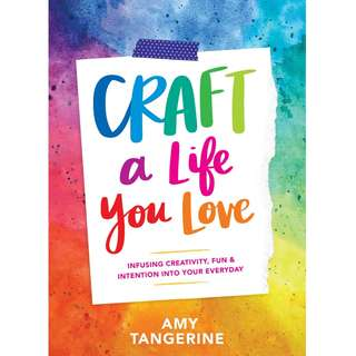 Craft a Life You Love: Infusing Creativity, Fun & Intention into Your Everyday by Amy Tangerine - EBOOK