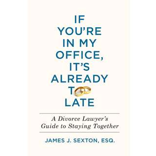 If You're in My Office, It's Already Too Late: A Divorce Lawyer's Guide to Staying Together by James J. Sexton - EBOOK