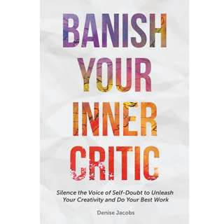 Banish Your Inner Critic: Silence the Voice of Self-Doubt to Unleash Your Creativity and Do Your Best Work by Denise Jacobs - EBOOK