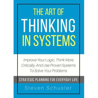 The Art Of Thinking In Systems: Improve Your Logic, Think More Critically, And Use Proven Systems To Solve Your Problems - Strategic Planning For Everyday Life by Steven Schuster - EBOOK