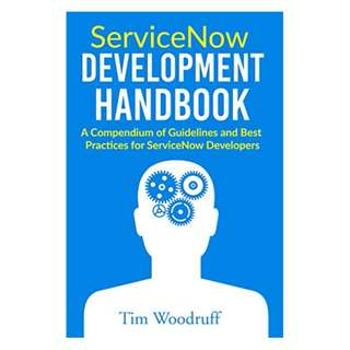 ServiceNow Development Handbook: A compendium of pro-tips, guidelines, and best practices for ServiceNow developers Kindle Edition by Tim Woodruff  (Author)