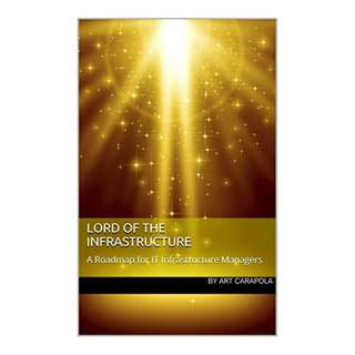 Lord of the Infrastructure: A Roadmap for IT Infrastructure Managers Kindle Edition by Art Carapola  (Author)