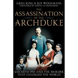 The Assassination of the Archduke: The Murder That Changed the World by Greg King