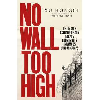 No Wall Too High: One Man's Extraordinary Escape from Mao's Infamous Labour Camps by Xu Hongci