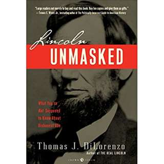 Lincoln Unmasked: What You're Not Supposed to Know About Dishonest Abe by Thomas J. Dilorenzo