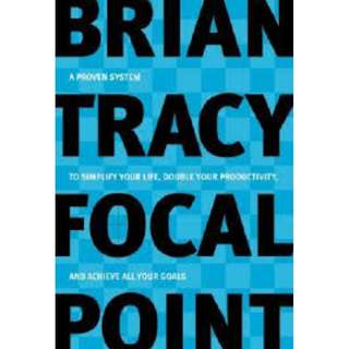 Focal Point: A Proven System to Simplify Your Life, Double Your Productivity, and Achieve All Your Goals by Brian Tracy (