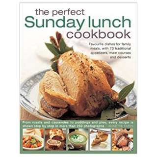 The Perfect Sunday Lunch Cookbook: Favorite Dishes for Family Meals, with 60 Classic Starters, Main Courses and Desserts by Annette Yates