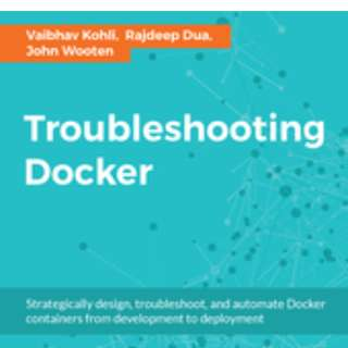 Troubleshooting Docker By Vaibhav Kohli, Rajdeep Dua, John Wooten March 2017