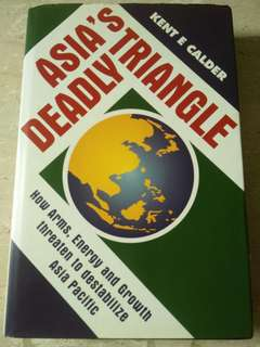 Asia's Deadly Triangle: How Arms, Energy and Growth threaten to destabilize Asia Pacific by Kent Calder