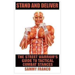 Stand And Deliver: A Street Warrior's Guide To Tactical Combat Stances BY Sammy Franco