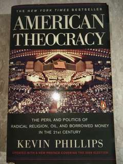 American Theocracy: The Peril & Politics of Radical Religion, Oil, & Borrowed Money in the 21st Century by Kevin Philips