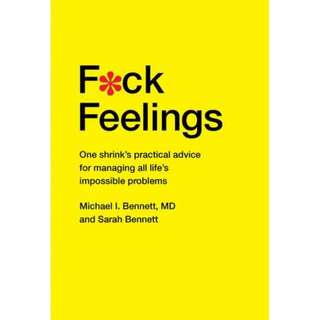 F*ck Feelings : One Shrink's Practical Advice for Managing All Life's Impossible Problems - Michael Bennett MD,   Sarah Bennett