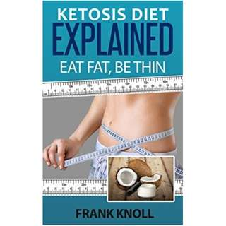 Ketosis Diet Explained: Eat Fat, Be Thin: 7 Steps to a Low-Carb Ketosis diet - - Transform your body fast (Health)