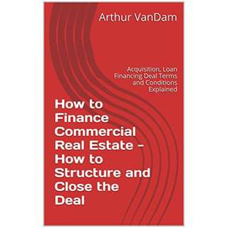 How to Finance Commercial Real Estate - How to Structure and Close the Deal: Acquisition, Loan Financing Deal Terms and Conditions Explained (How to Make the Deal Book 21) Kindle Edition by Arthur VanDam  (Author), Joe Gelb (Author)