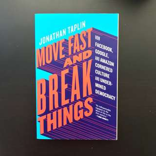 Move Fast and Break Things: How Facebook, Google, and Amazon Cornered Culture and Undermined Democracy by Jonathan Taplin