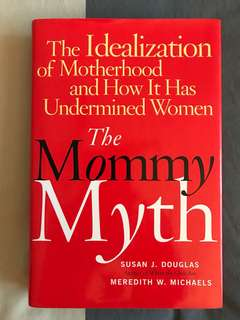 The Mommy Myth: The Idealization of Motherhood and How It Has Undermined All Women by Douglas & Michaels