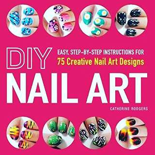DIY Nail Art: Easy, Step-by-Step Instructions for 75 Creative Nail Art Designs by Catherine Rodgers