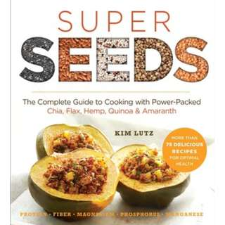 Super Seeds: The Complete Guide to Cooking with Power-Packed Chia, Quinoa, Flax, Hemp Amaranth