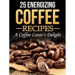 25 Energizing Coffee Recipes - A Coffee lover's delight: A Coffee Cookbook with Recipes for Every Occasion