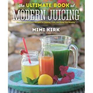 The Ultimate Book of Modern Juicing: Everything You Need to Know about Healthy Green Drinks, Juice Cleanses, and More