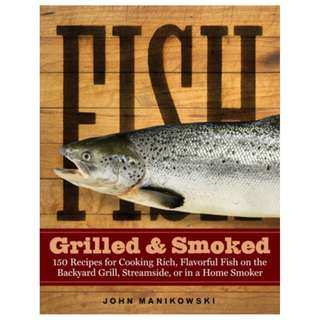 Fish Grilled Smoked: 150 Recipes for Cooking Rich, Flavorful Fish on the Backyard Grill, Streamside, or in a Home Smoker