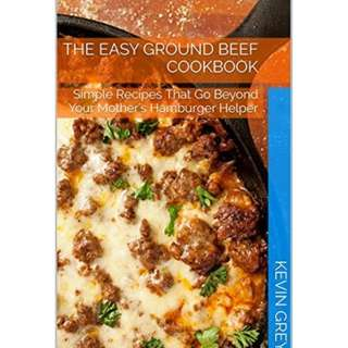 The Easy Ground Beef Cookbook: Simple Recipes That Go Beyond Your Mother's Hamburger Helper
