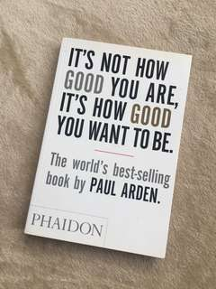 It's Not How Good You Are, It's How Good You Want To Be (Paul Arden)