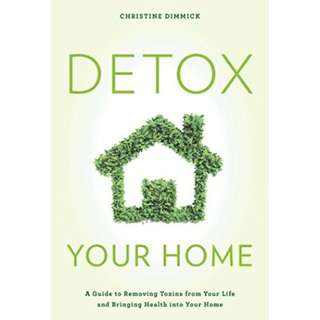 Detox Your Home: A Guide to Removing Toxins from Your Life and Bringing Health into Your Home