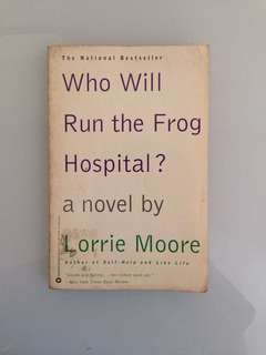 Lorrie Moore - Who Will Run the Frog Hospital?