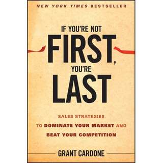 If You're Not First, You're Last: Sales Strategies to Dominate Your Market and Beat Your Competition by Grant Cardone