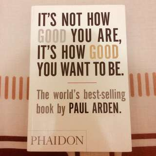 It's Not How Good You Are, It's How You Good You Want To Be - Paul Arden (Phaidon)