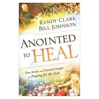 Anointed to Heal: True Stories and Practical Insight for Praying for the Sick by Bill Johnson and Randy Clark CHARISMATIC PENTECOSTAL HEALING MINISTRY
