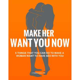 Make Her Want You Now: 5 Things That You Can Do To Make A Woman Want To Have Sex With You eBook