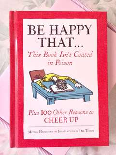 Be Happy That ... This Book Isn't Coated in Poison Plus 100 Other Reasons to CHEER UP