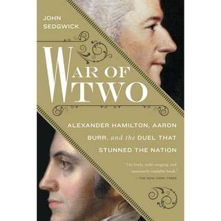 War of Two: Alexander Hamilton, Aaron Burr, and the Duel that Stunned the Nation by John Sedgwick