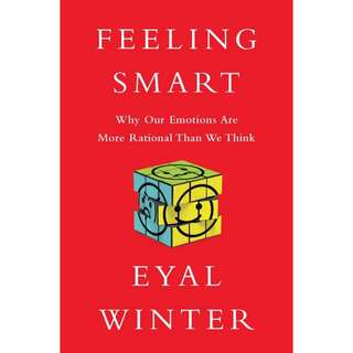 Feeling Smart: Why Our Emotions Are More Rational Than We Think by Eyal Winter