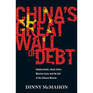 China's Great Wall of Debt: Shadow Banks, Ghost Cities, Massive Loans and the End of the Chinese Miracle by Dinny McMahon