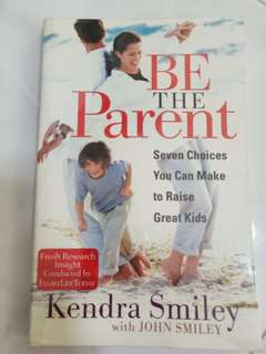 Be the Parent - Seven Choices You Can Make to Raise Great Kids