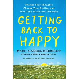 Getting Back to Happy: Change Your Thoughts, Change Your Reality, and Turn Your Trials into Triumphs (Angel Chernoff and Marc Chernoff)