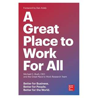 A Great Place to Work For All: Better for Business, Better for People, Better for the World Kindle Edition by Michael C. Bush (Author), Great Place to Work (Author)