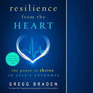Resilience from the Heart: The Power to Thrive in Life's Extremes by Gregg Braden