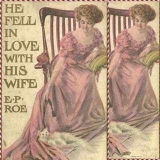 He Fell in Love with His Wife by E.P. Roe