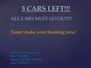 3 CARS LEFT!!! WHATSAPP/CALL KIM-8204888    FELICIA - 88223303/82065888     ALAN - 91808916