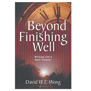 Beyond Finishing Well.  Writing Life's Next Chapter.  By David W F Wong